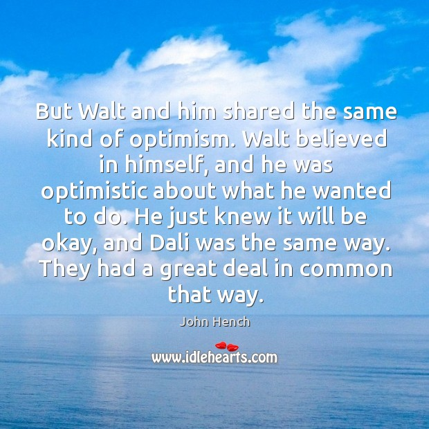 But walt and him shared the same kind of optimism. John Hench Picture Quote
