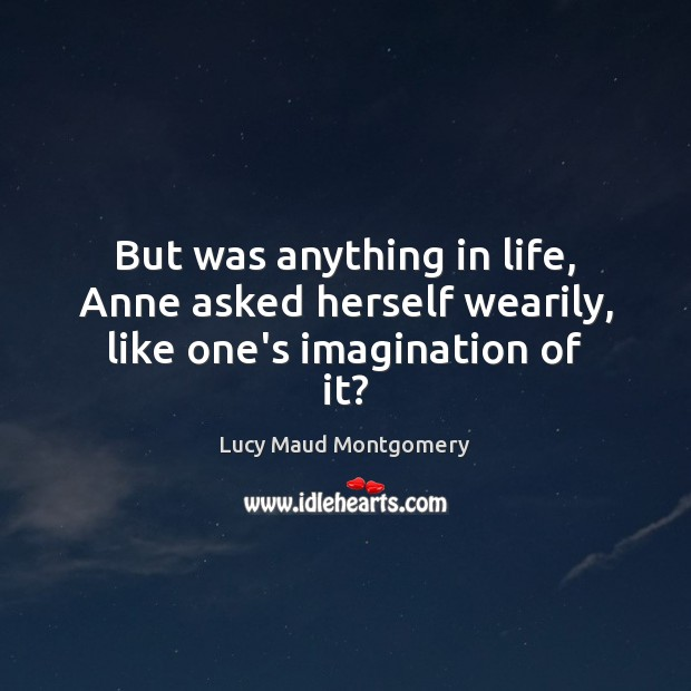 But was anything in life, Anne asked herself wearily, like one's imagination of it? Image