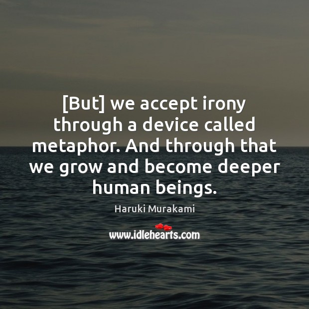 [But] we accept irony through a device called metaphor. And through that Haruki Murakami Picture Quote