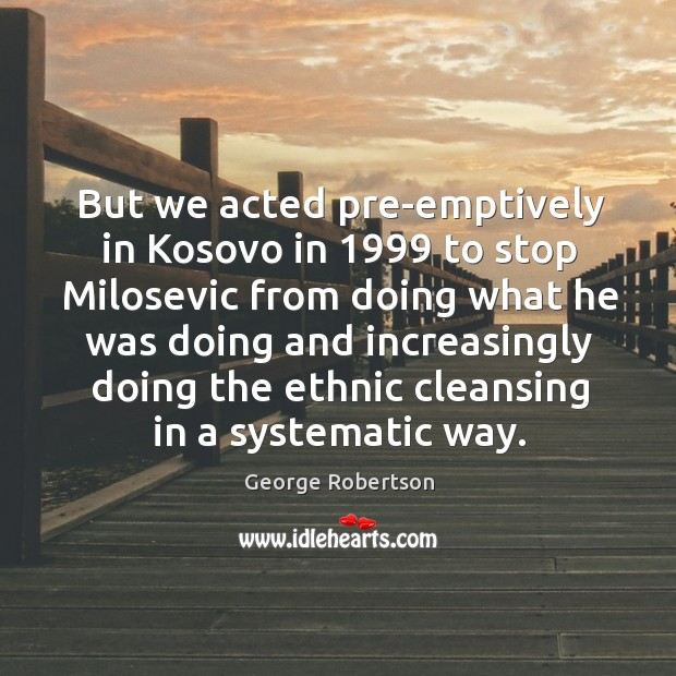 But we acted pre-emptively in kosovo in 1999 to stop milosevic from doing what he Image