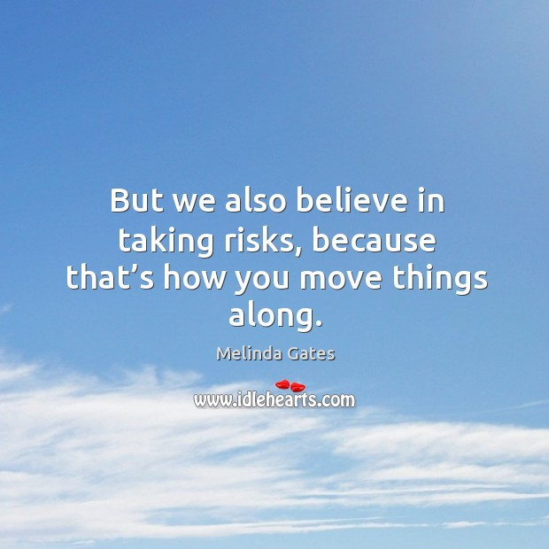 But we also believe in taking risks, because that's how you move things along. Melinda Gates Picture Quote