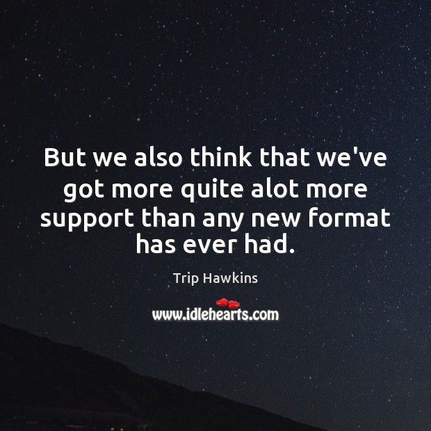 But we also think that we've got more quite alot more support Trip Hawkins Picture Quote