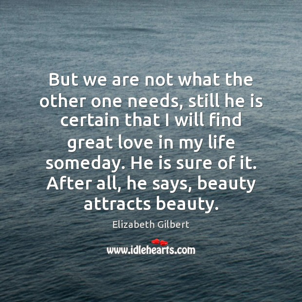 But we are not what the other one needs, still he is Elizabeth Gilbert Picture Quote