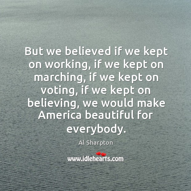 But we believed if we kept on working, if we kept on Al Sharpton Picture Quote