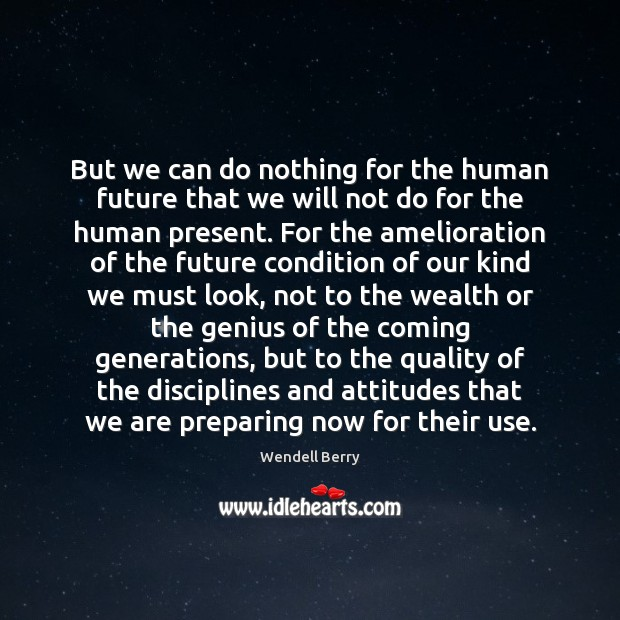 But we can do nothing for the human future that we will Wendell Berry Picture Quote