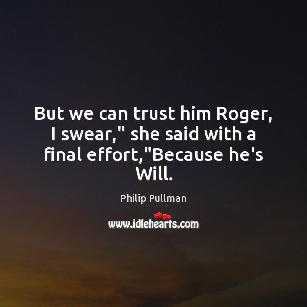 "Image, But we can trust him Roger, I swear,"" she said with a final effort,""Because he's Will."