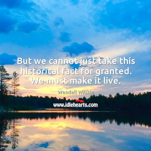 But we cannot just take this historical fact for granted. We must make it live. Wendell Willkie Picture Quote
