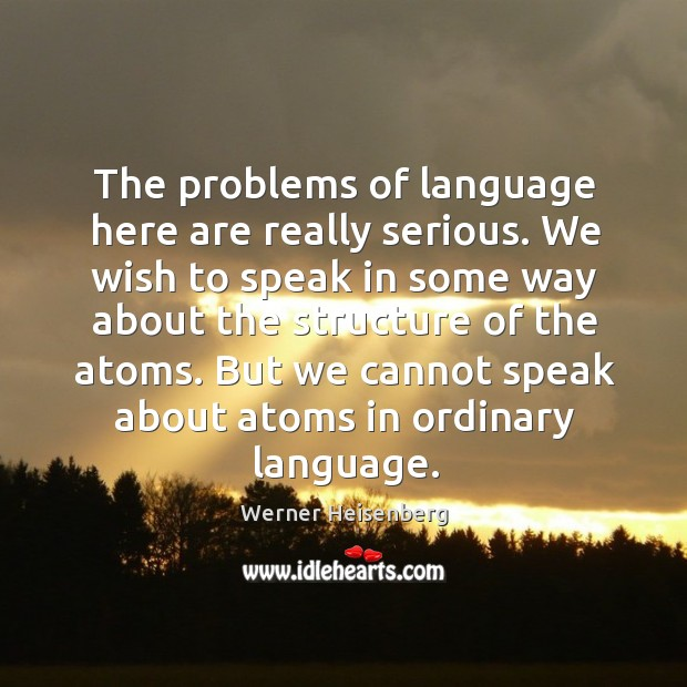 But we cannot speak about atoms in ordinary language. Image