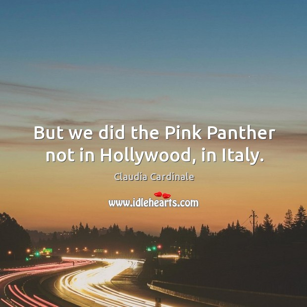 But we did the pink panther not in hollywood, in italy. Image