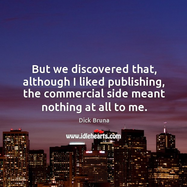 But we discovered that, although I liked publishing, the commercial side meant nothing at all to me. Image