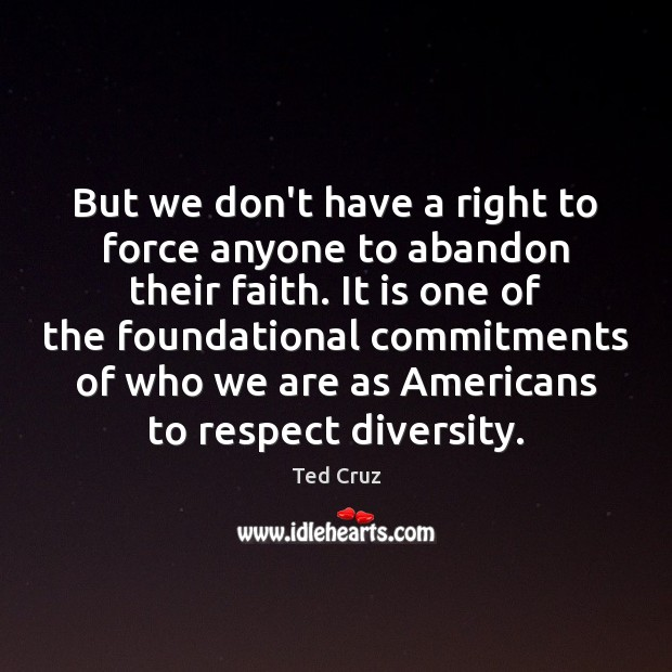 But we don't have a right to force anyone to abandon their Ted Cruz Picture Quote