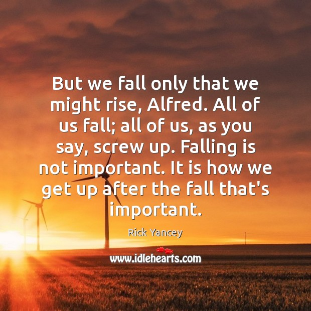 But we fall only that we might rise, Alfred. All of us Rick Yancey Picture Quote