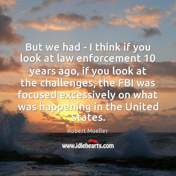 But we had – I think if you look at law enforcement 10 Image