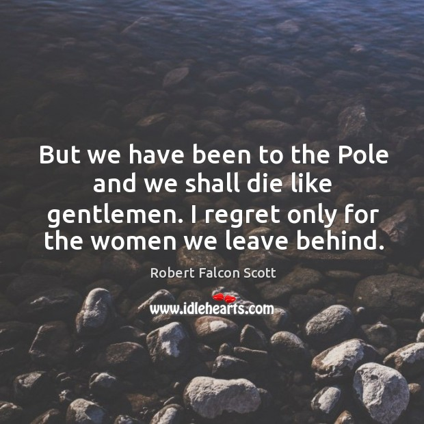 But we have been to the pole and we shall die like gentlemen. I regret only for the women we leave behind. Image