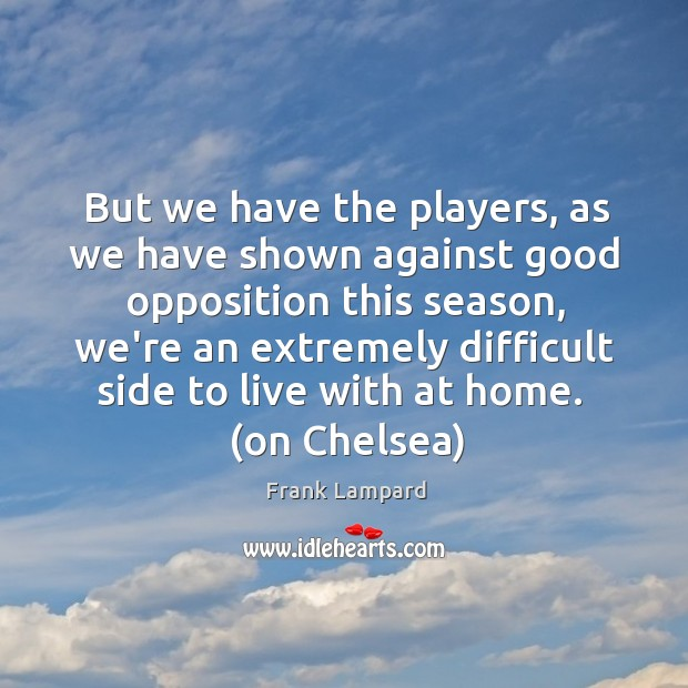 But we have the players, as we have shown against good opposition Frank Lampard Picture Quote