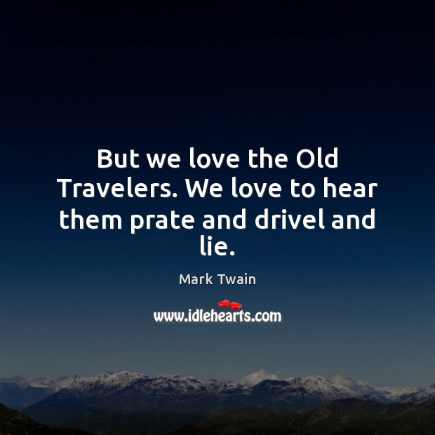 But we love the Old Travelers. We love to hear them prate and drivel and lie. Image