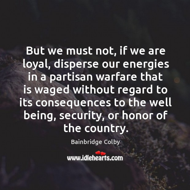 Image, But we must not, if we are loyal, disperse our energies in a partisan warfare that