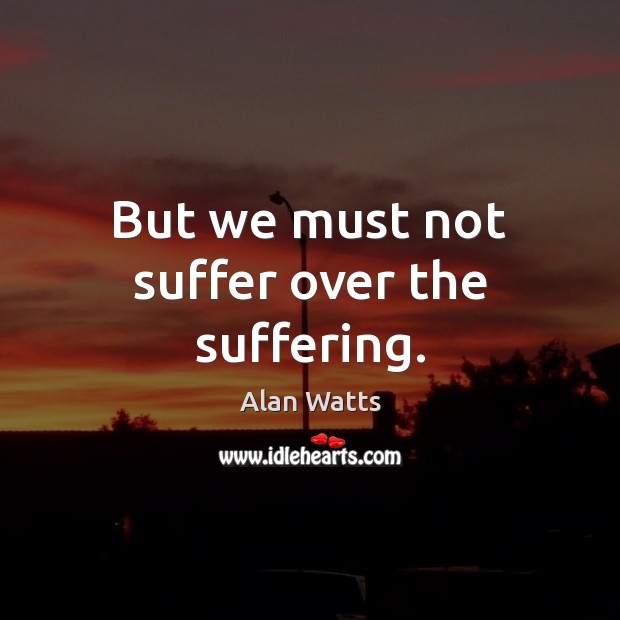 But we must not suffer over the suffering. Image