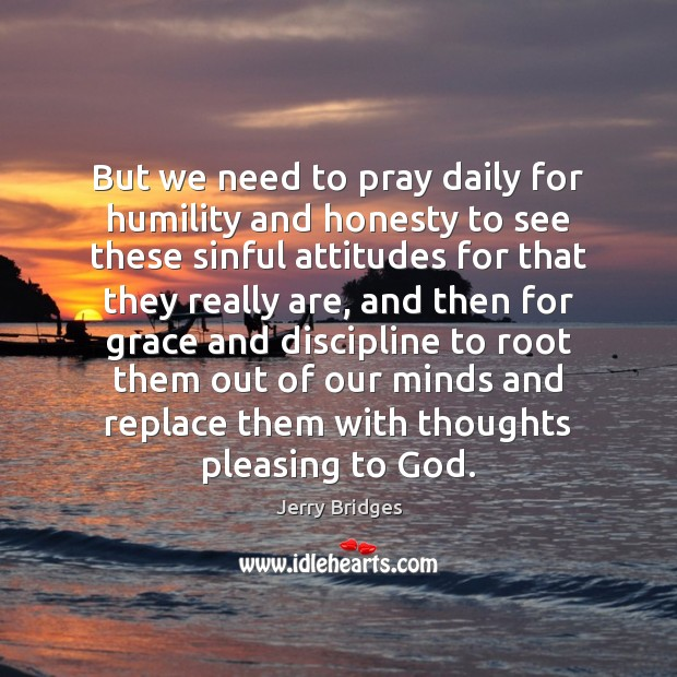But we need to pray daily for humility and honesty to see Jerry Bridges Picture Quote