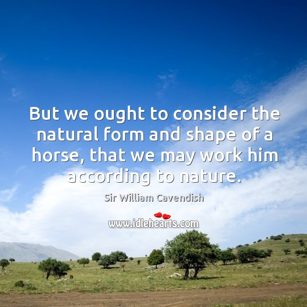 But we ought to consider the natural form and shape of a horse, that we may work him according to nature. Image