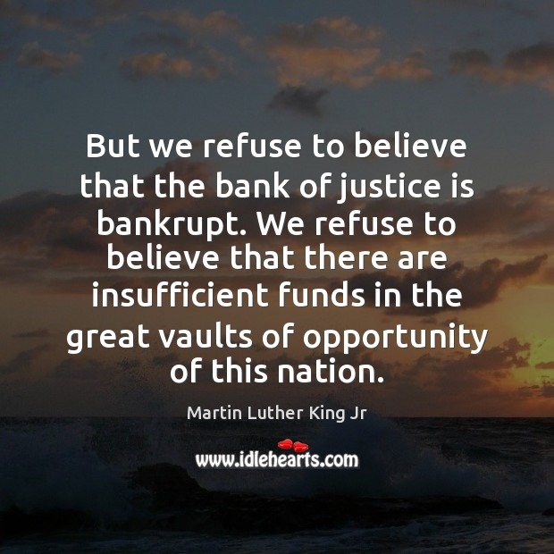 But we refuse to believe that the bank of justice is bankrupt. Image