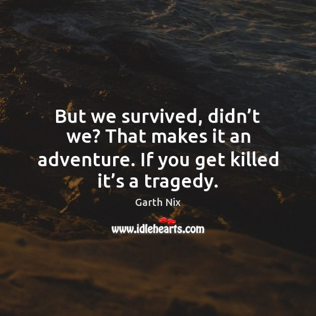 But we survived, didn't we? That makes it an adventure. If Image