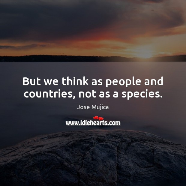 But we think as people and countries, not as a species. Image