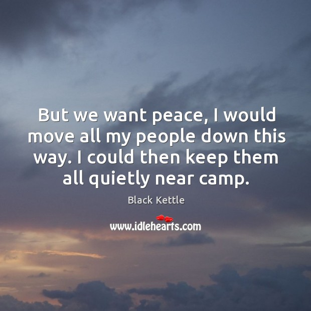 But we want peace, I would move all my people down this way. I could then keep them all quietly near camp. Image