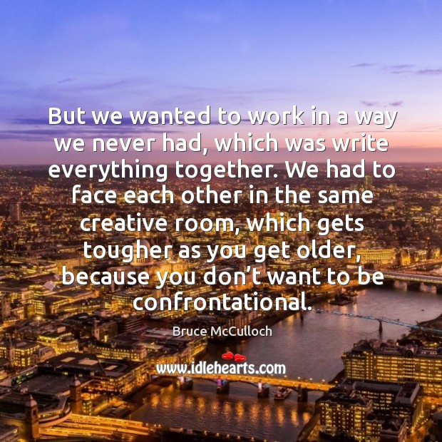 But we wanted to work in a way we never had, which was write everything together. Bruce McCulloch Picture Quote