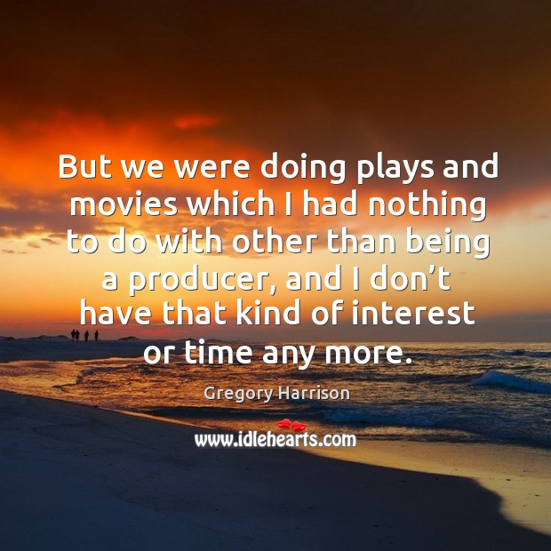 But we were doing plays and movies which I had nothing to do with other than Image