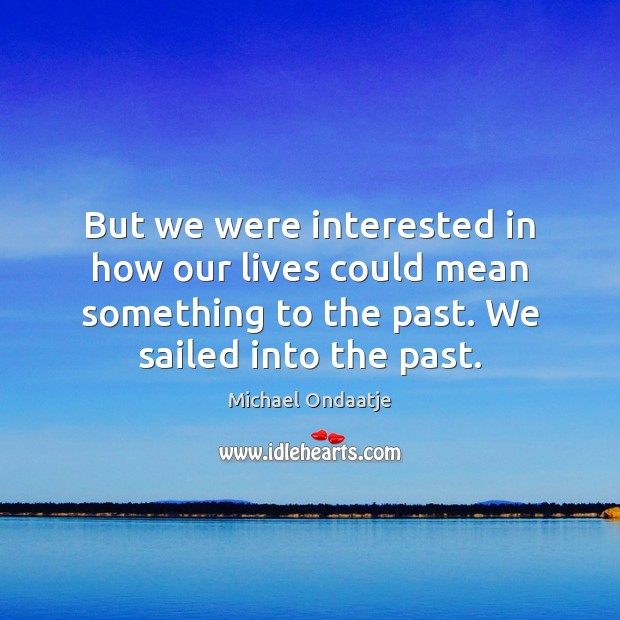 But we were interested in how our lives could mean something to Michael Ondaatje Picture Quote