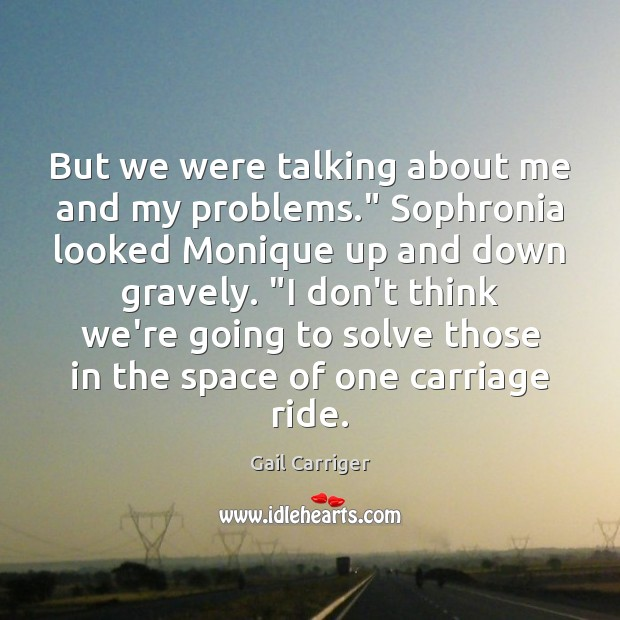 """But we were talking about me and my problems."""" Sophronia looked Monique Gail Carriger Picture Quote"""
