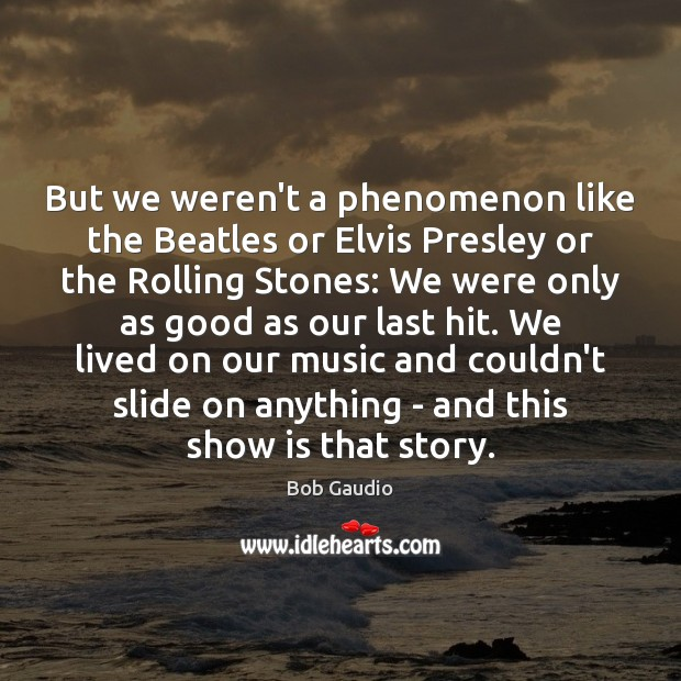But we weren't a phenomenon like the Beatles or Elvis Presley or Image