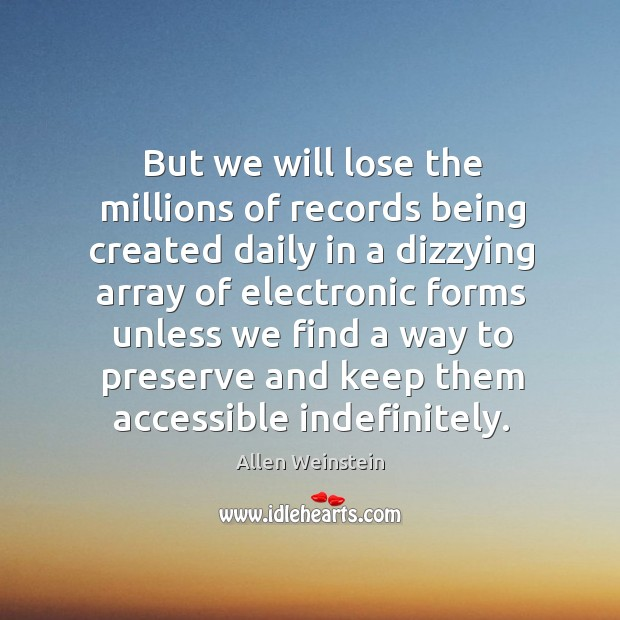 Image, But we will lose the millions of records being created daily in a dizzying array of electronic