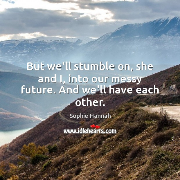 But we'll stumble on, she and I, into our messy future. And we'll have each other. Sophie Hannah Picture Quote