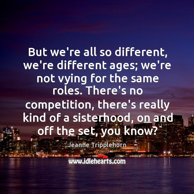 But we're all so different, we're different ages; we're not vying for Image
