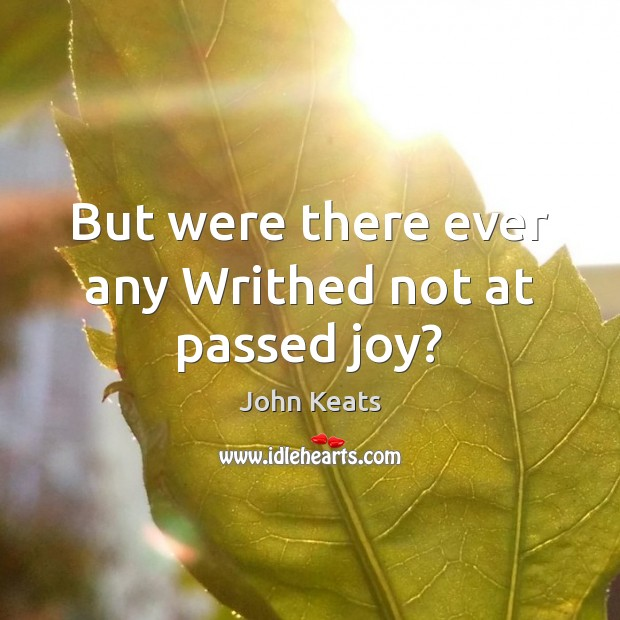 But were there ever any Writhed not at passed joy? John Keats Picture Quote