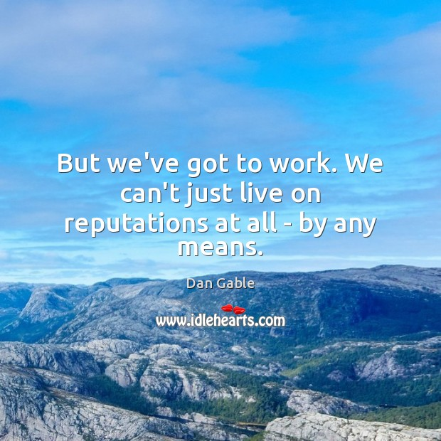 But we've got to work. We can't just live on reputations at all – by any means. Image