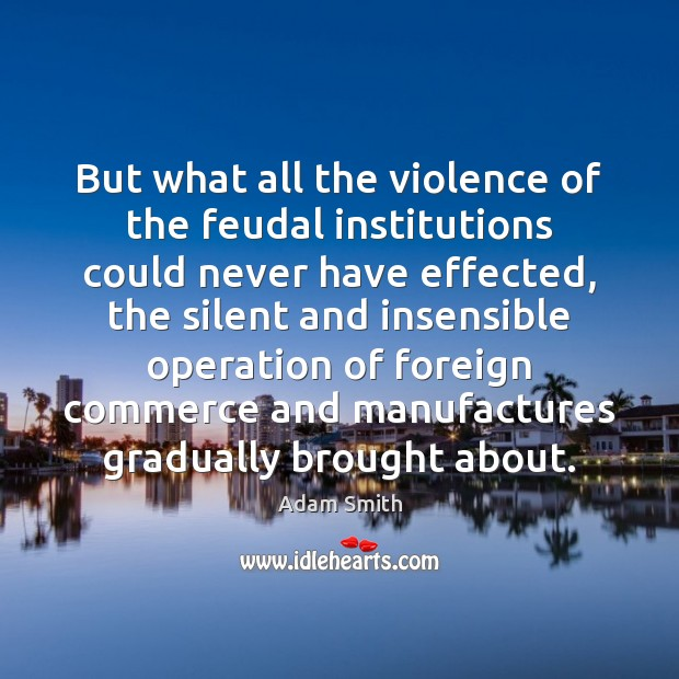 But what all the violence of the feudal institutions could never have Adam Smith Picture Quote