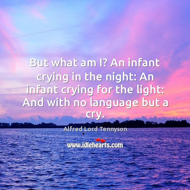 But what am I? An infant crying in the night: An infant Alfred Lord Tennyson Picture Quote