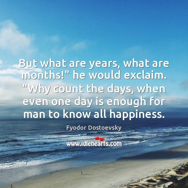 "Image, But what are years, what are months!"" he would exclaim. ""Why count"