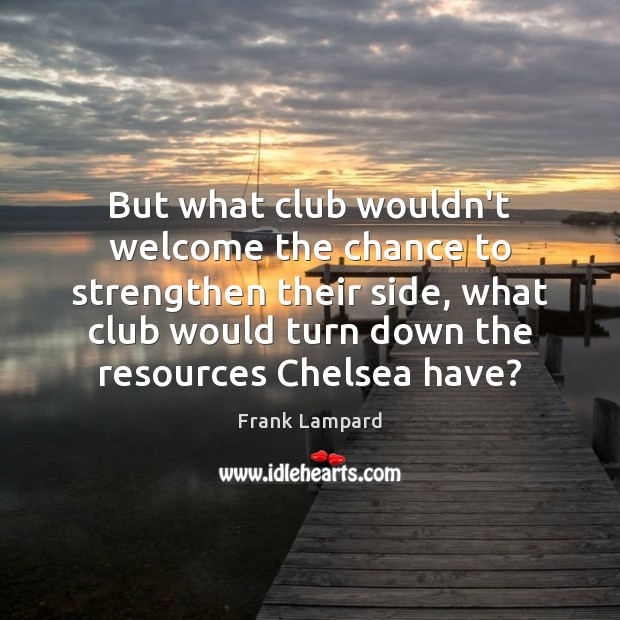 But what club wouldn't welcome the chance to strengthen their side, what Frank Lampard Picture Quote