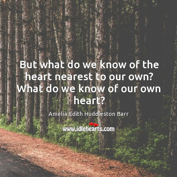 But what do we know of the heart nearest to our own? what do we know of our own heart? Amelia Edith Huddleston Barr Picture Quote