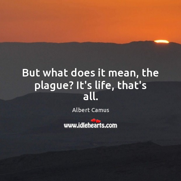 Image, But what does it mean, the plague? It's life, that's all.