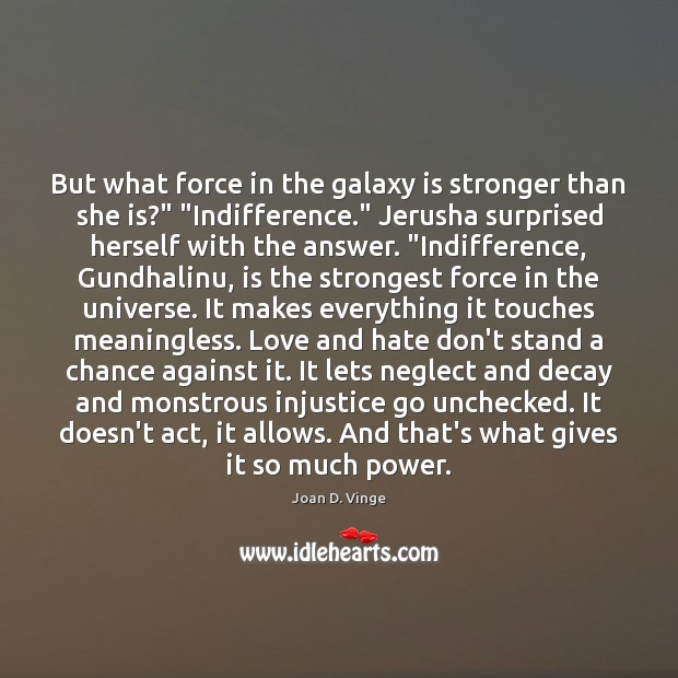 """But what force in the galaxy is stronger than she is?"""" """"Indifference."""" Joan D. Vinge Picture Quote"""