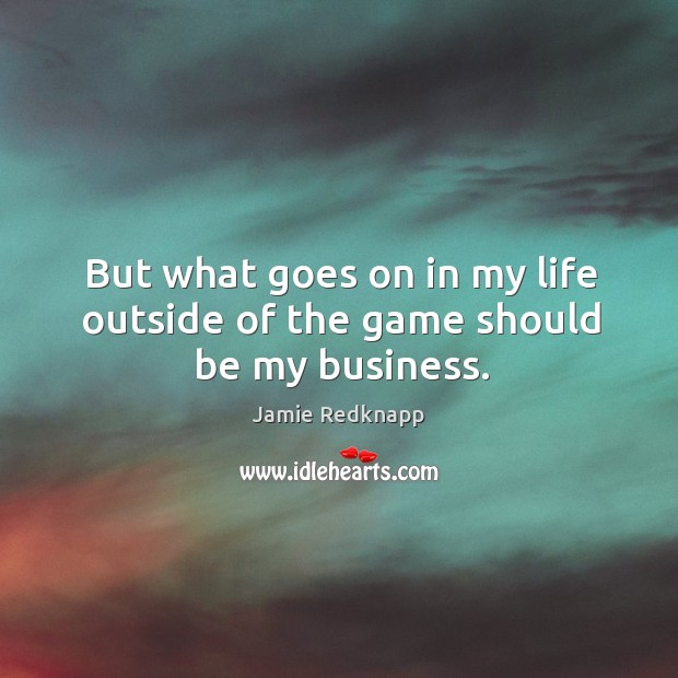 But what goes on in my life outside of the game should be my business. Image