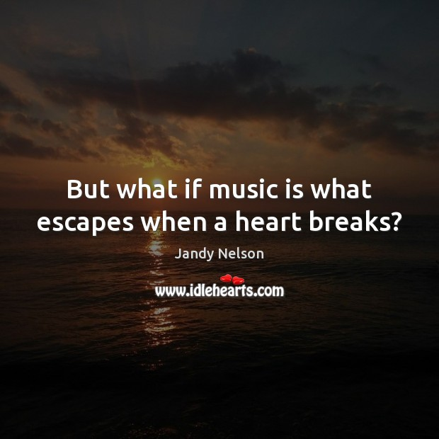 But what if music is what escapes when a heart breaks? Jandy Nelson Picture Quote