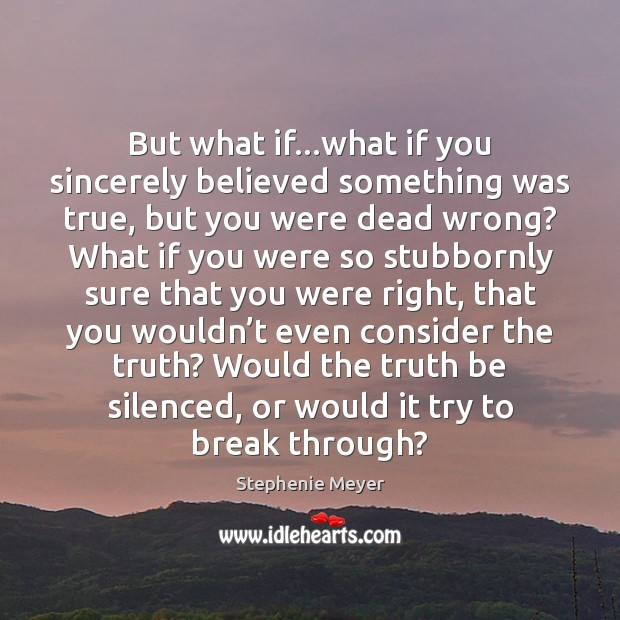 But what if…what if you sincerely believed something was true, but Stephenie Meyer Picture Quote