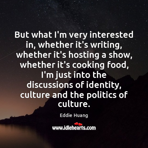 But what I'm very interested in, whether it's writing, whether it's hosting Eddie Huang Picture Quote
