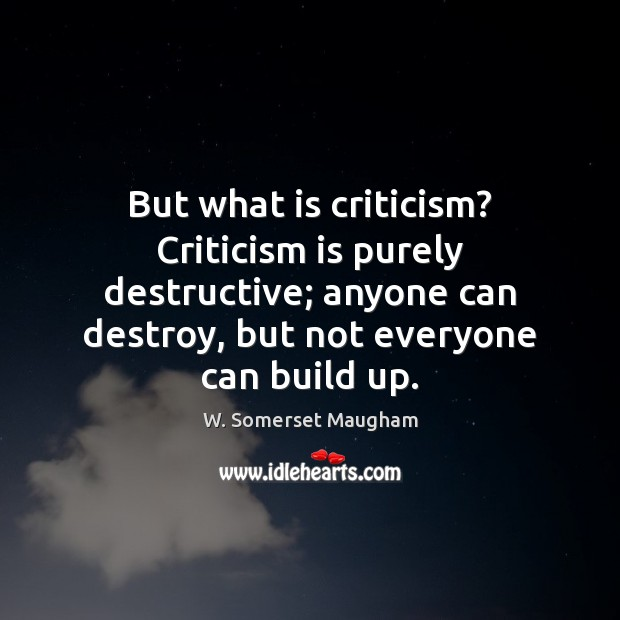 Image, But what is criticism? Criticism is purely destructive; anyone can destroy, but